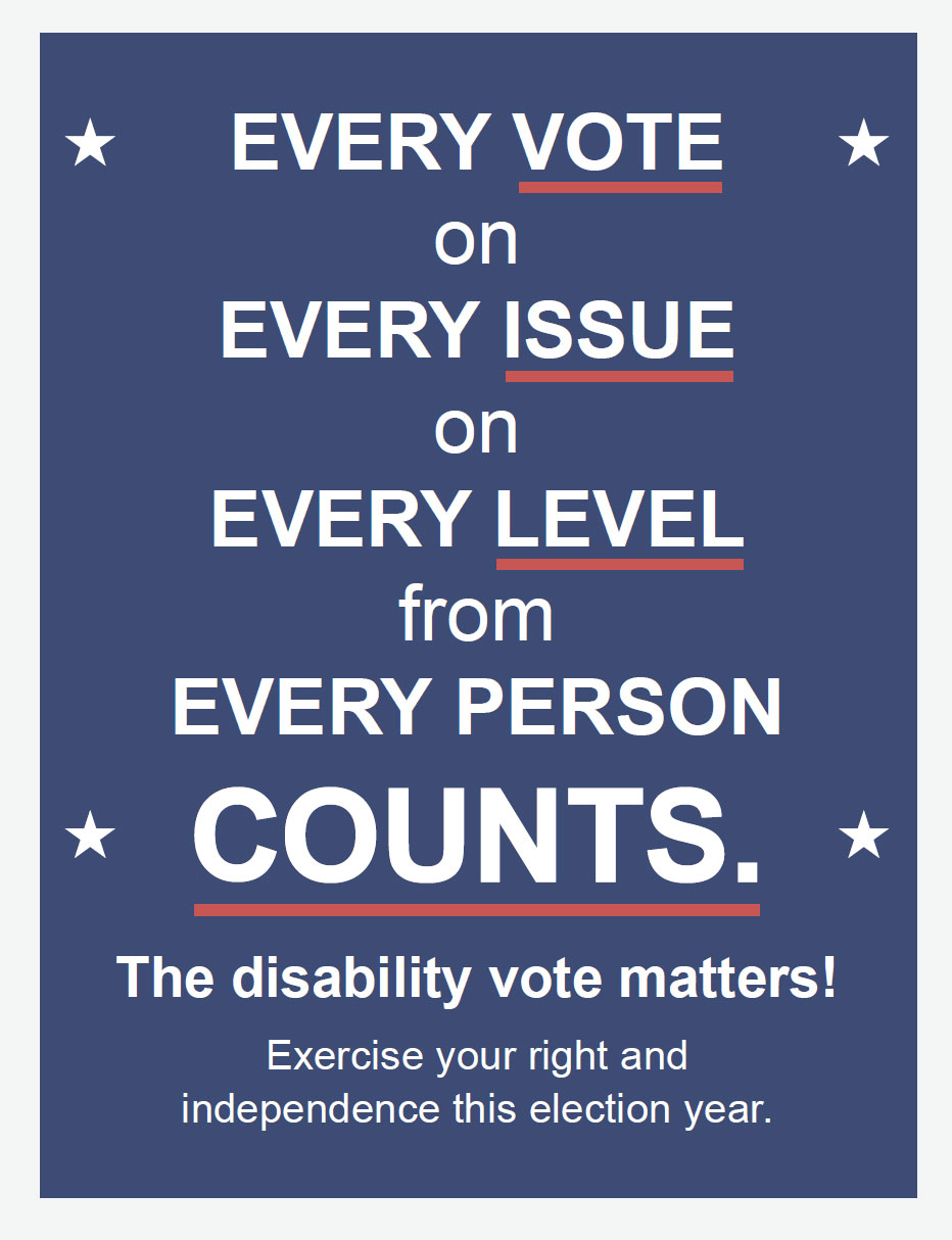 EVERY Vote on EVERY Issue on EVERY Level from EVERY Person COUNTS. The disability vote matters! Exercise your right and independence this election year.
